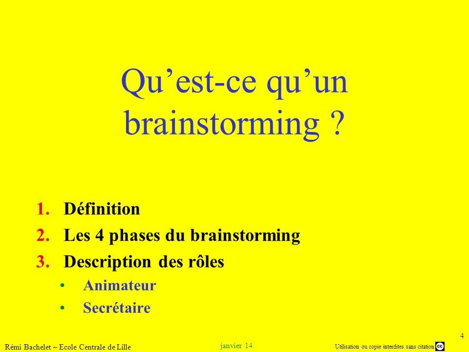 Utilisation ou copie interdites sans citation janvier 14 Rémi Bachelet – Ecole Centrale de Lille 15 Phase de collecte Sur le mur, à droite, les quatre règles de base : 1.Aucune critique des idées émises 2.Pas de limite à l imagination 3.Le plus d idées possibles 4.Le rebond systématique sur les idées des autres Repris de http://www.intelligence-creative.com/020_brainstorming_bbdo.htmlhttp://www.intelligence-creative.com/020_brainstorming_bbdo.html Brainstorming dans les années 1940 à lagence de publicité BBDO Repris de http://russellawheeler.com/images/AFOsborn.jpghttp://russellawheeler.com/images/AFOsborn.jpg