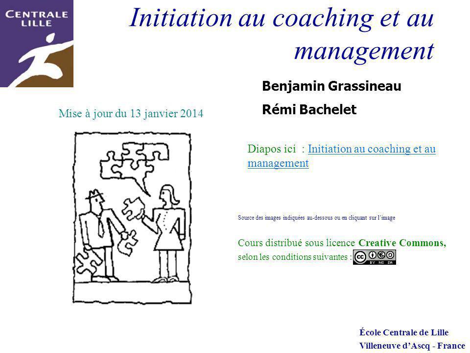 Initiation au coaching et au management Benjamin Grassineau Rémi Bachelet École Centrale de Lille Villeneuve dAscq - France Diapos ici : Initiation au