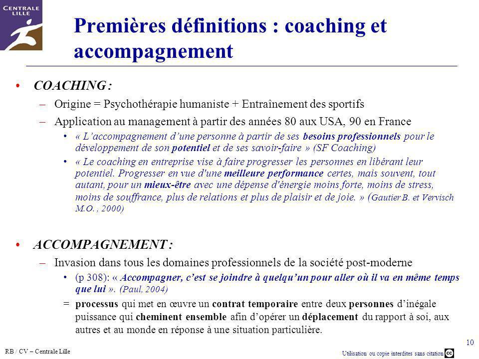 RB / CV – Centrale Lille Utilisation ou copie interdites sans citation 10 Premières définitions : coaching et accompagnement COACHING : –Origine = Psy
