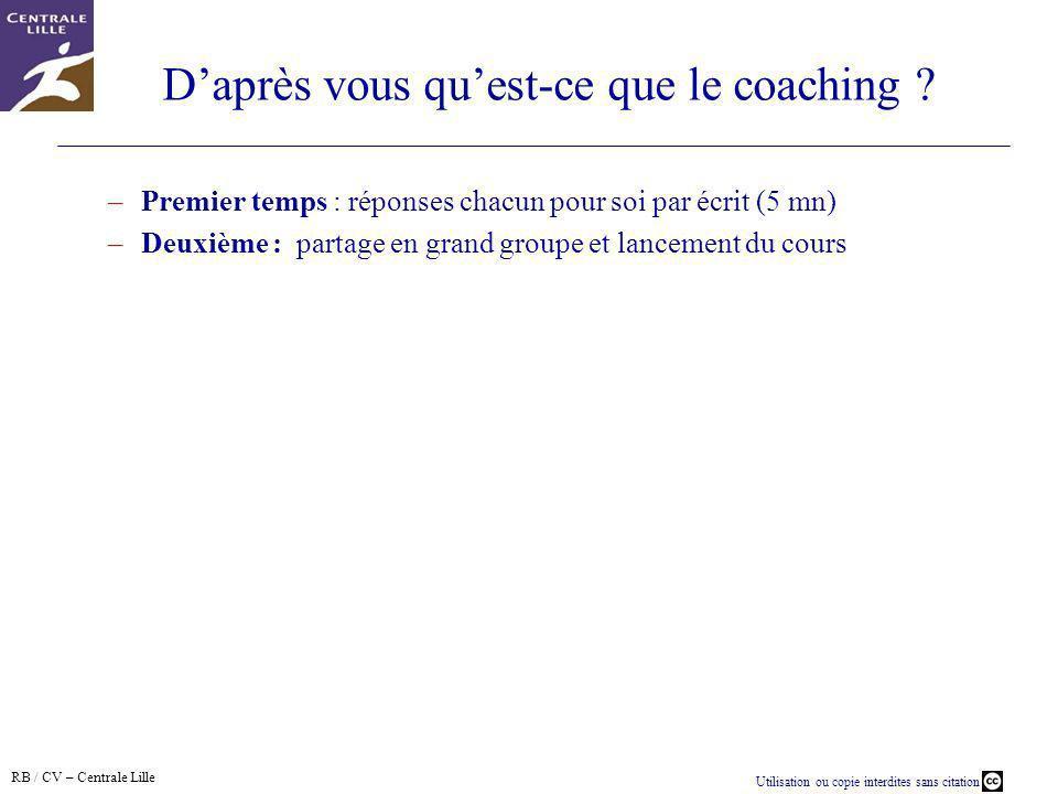 RB / CV – Centrale Lille Utilisation ou copie interdites sans citation Daprès vous quest-ce que le coaching ? –Premier temps : réponses chacun pour so