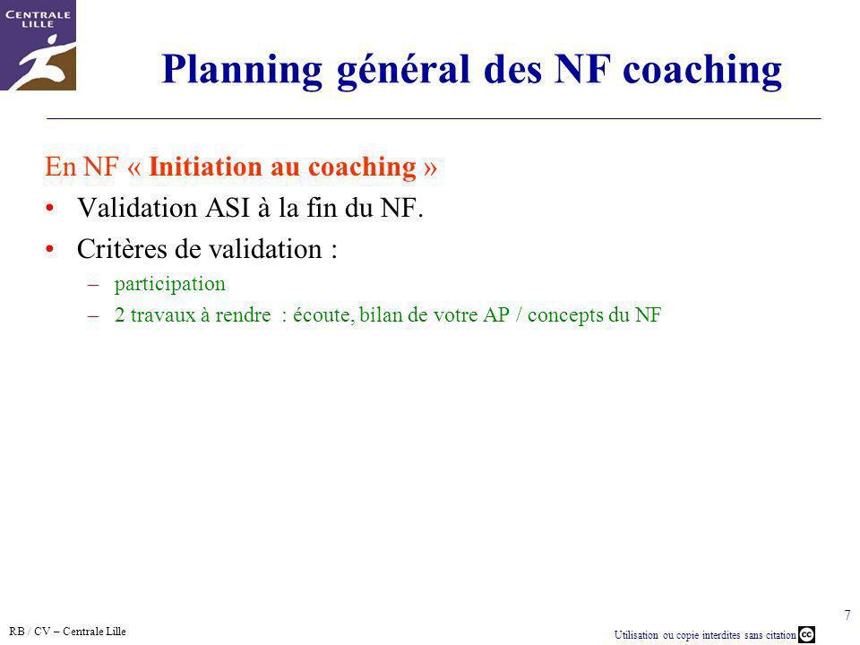 RB / CV – Centrale Lille Utilisation ou copie interdites sans citation 7 Planning général des NF coaching En NF « Initiation au coaching » Validation