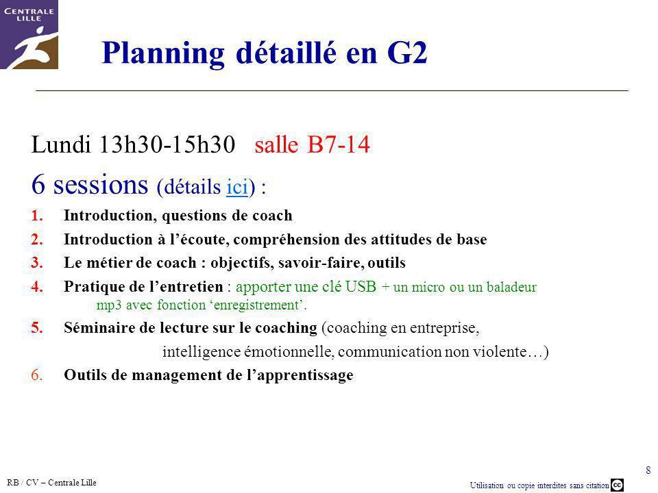 RB / CV – Centrale Lille Utilisation ou copie interdites sans citation 8 Planning détaillé en G2 Lundi 13h30-15h30 salle B7-14 6 sessions (détails ici