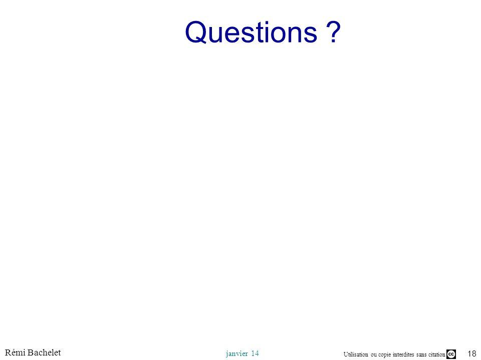 Utilisation ou copie interdites sans citation Rémi Bachelet janvier 14 18 Questions ?