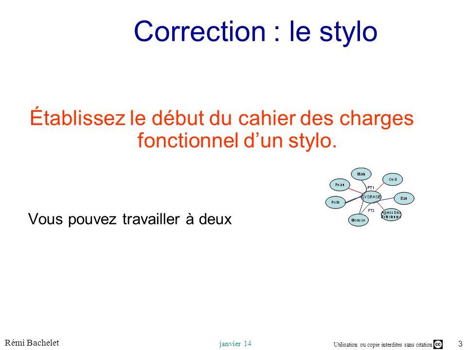 Utilisation ou copie interdites sans citation Rémi Bachelet janvier 14 3 Correction : le stylo Établissez le début du cahier des charges fonctionnel d