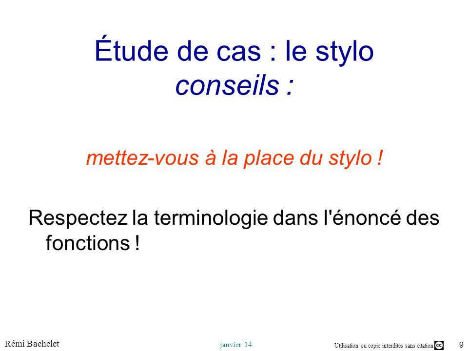 Utilisation ou copie interdites sans citation Rémi Bachelet janvier 14 9 Étude de cas : le stylo conseils : mettez-vous à la place du stylo ! Respecte