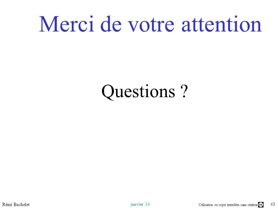 Utilisation ou copie interdites sans citation 43 janvier 14 Rémi Bachelet Merci de votre attention Questions ?