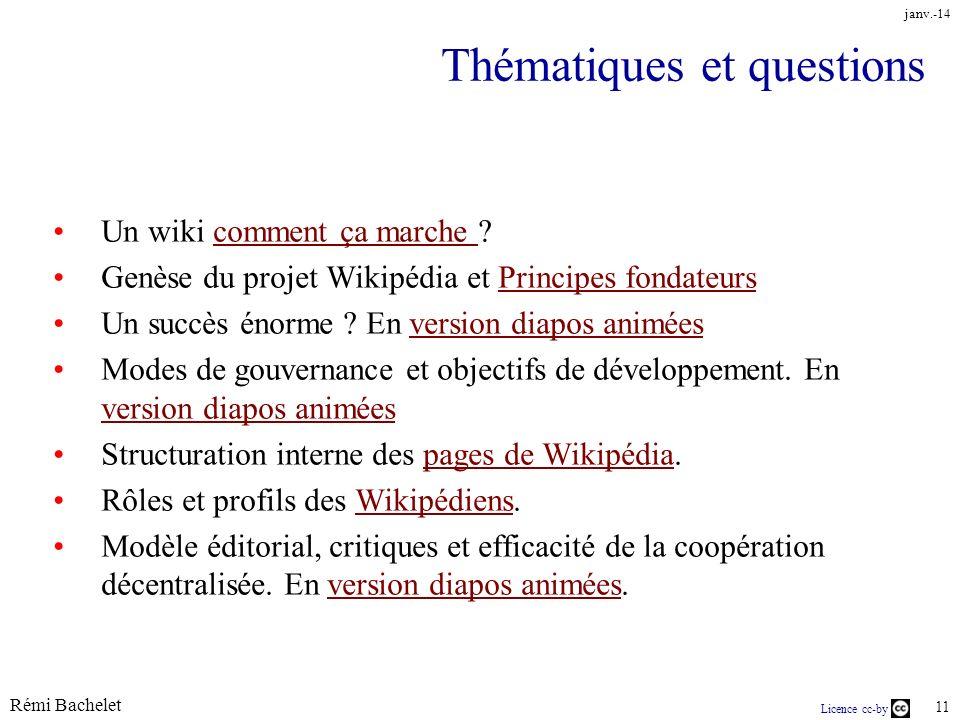 Rémi Bachelet 11 Licence cc-by janv.-14 Thématiques et questions Un wiki comment ça marche comment ça marche Genèse du projet Wikipédia et Principes fondateursPrincipes fondateurs Un succès énorme .