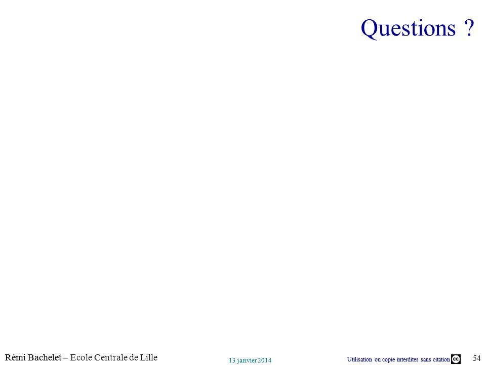 Utilisation ou copie interdites sans citation Rémi Bachelet – Ecole Centrale de Lille 54 13 janvier 2014 Utilisation ou copie interdites sans citation