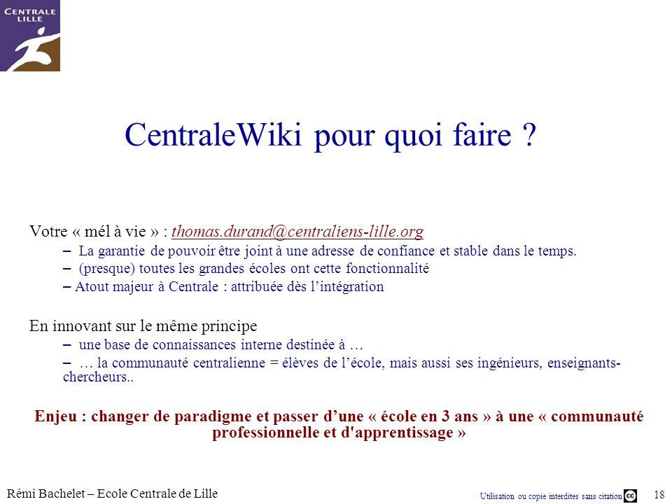 Utilisation ou copie interdites sans citation Rémi Bachelet – Ecole Centrale de Lille 18 CentraleWiki pour quoi faire ? Votre « mél à vie » : thomas.d