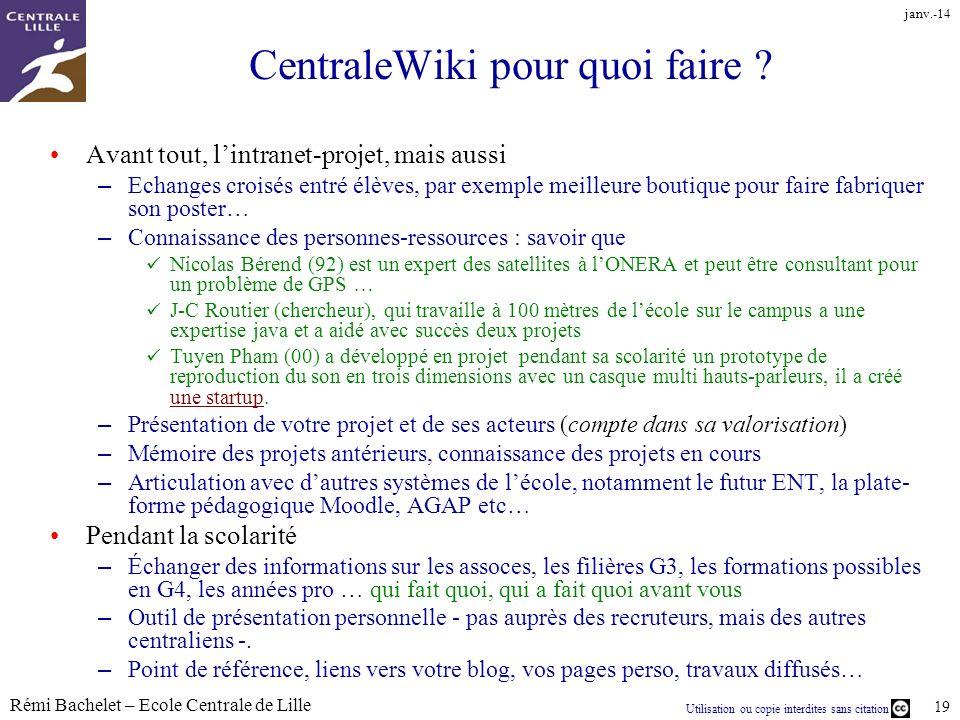 Utilisation ou copie interdites sans citation Rémi Bachelet – Ecole Centrale de Lille 19 janv.-14 CentraleWiki pour quoi faire ? Avant tout, lintranet
