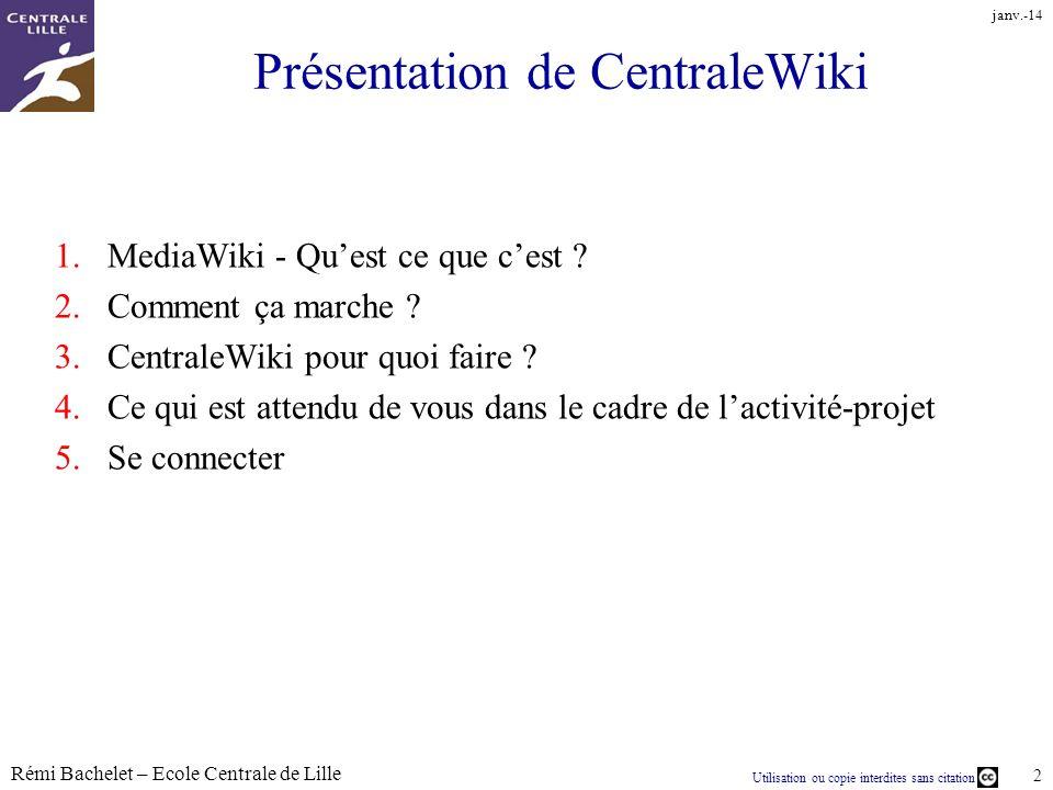 Utilisation ou copie interdites sans citation Rémi Bachelet – Ecole Centrale de Lille 2 janv.-14 Présentation de CentraleWiki 1.MediaWiki - Quest ce q