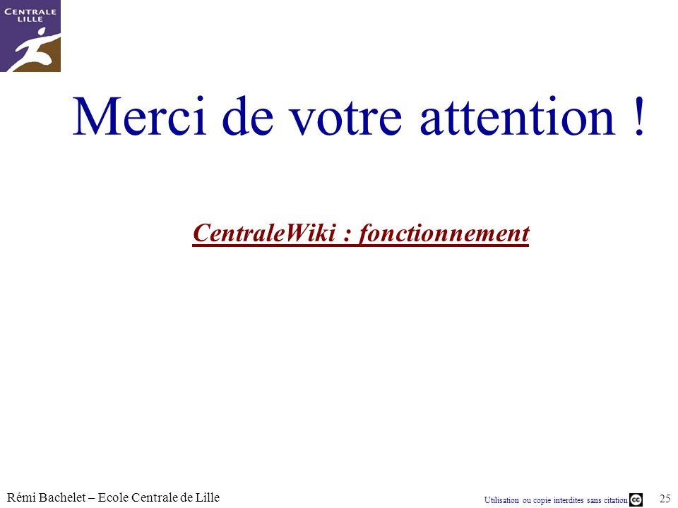 Utilisation ou copie interdites sans citation Rémi Bachelet – Ecole Centrale de Lille 25 Merci de votre attention ! CentraleWiki : fonctionnement Cent
