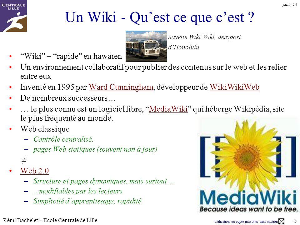 Utilisation ou copie interdites sans citation Rémi Bachelet – Ecole Centrale de Lille 3 janv.-14 Un Wiki - Quest ce que cest ? Wiki = rapide en hawaïe