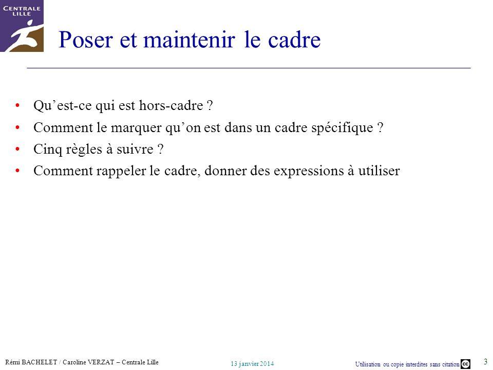 Rémi BACHELET / Caroline VERZAT – Centrale Lille Utilisation ou copie interdites sans citation 13 janvier 2014 3 Poser et maintenir le cadre Quest-ce qui est hors-cadre .