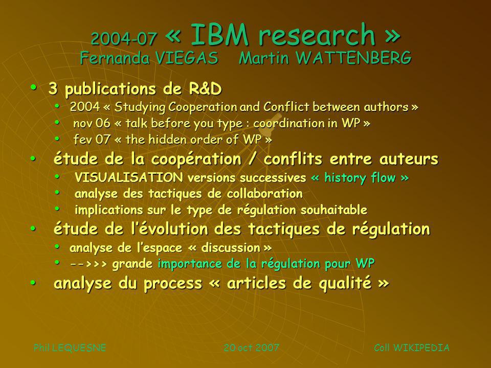 2004-07 « IBM research » Fernanda VIEGAS Martin WATTENBERG 3 publications de R&D 3 publications de R&D 2004 « Studying Cooperation and Conflict between authors » 2004 « Studying Cooperation and Conflict between authors » nov 06 « talk before you type : coordination in WP » nov 06 « talk before you type : coordination in WP » fev 07 « the hidden order of WP » fev 07 « the hidden order of WP » étude de la coopération / conflits entre auteurs étude de la coopération / conflits entre auteurs VISUALISATION versions successives « history flow » VISUALISATION versions successives « history flow » analyse des tactiques de collaboration analyse des tactiques de collaboration implications sur le type de régulation souhaitable implications sur le type de régulation souhaitable étude de lévolution des tactiques de régulation étude de lévolution des tactiques de régulation analyse de lespace « discussion » analyse de lespace « discussion » -->>> grande importance de la régulation pour WP -->>> grande importance de la régulation pour WP analyse du process « articles de qualité » analyse du process « articles de qualité » Phil LEQUESNE 20 oct 2007 Coll WIKIPEDIA
