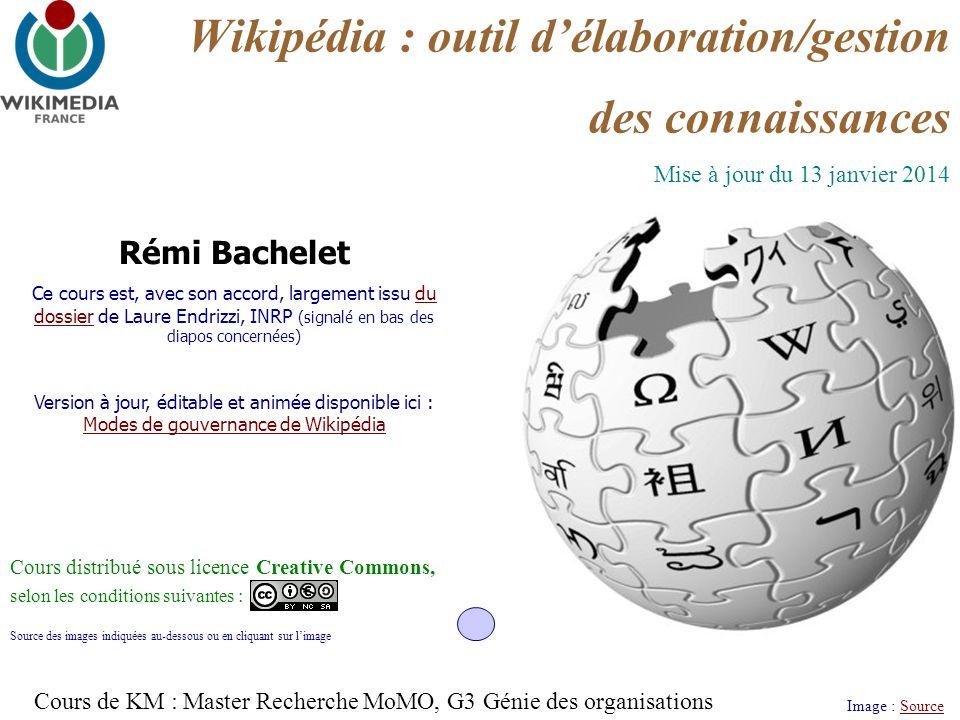 Wikipédia : outil délaboration/gestion des connaissances Image : SourceSource Rémi Bachelet Ce cours est, avec son accord, largement issu du dossier de Laure Endrizzi, INRP (signalé en bas des diapos concernées)du dossier Version à jour, éditable et animée disponible ici : Modes de gouvernance de Wikipédia Modes de gouvernance de Wikipédia Cours distribué sous licence Creative Commons, selon les conditions suivantes : Source des images indiquées au-dessous ou en cliquant sur limage Mise à jour du 13 janvier 2014 Cours de KM : Master Recherche MoMO, G3 Génie des organisations