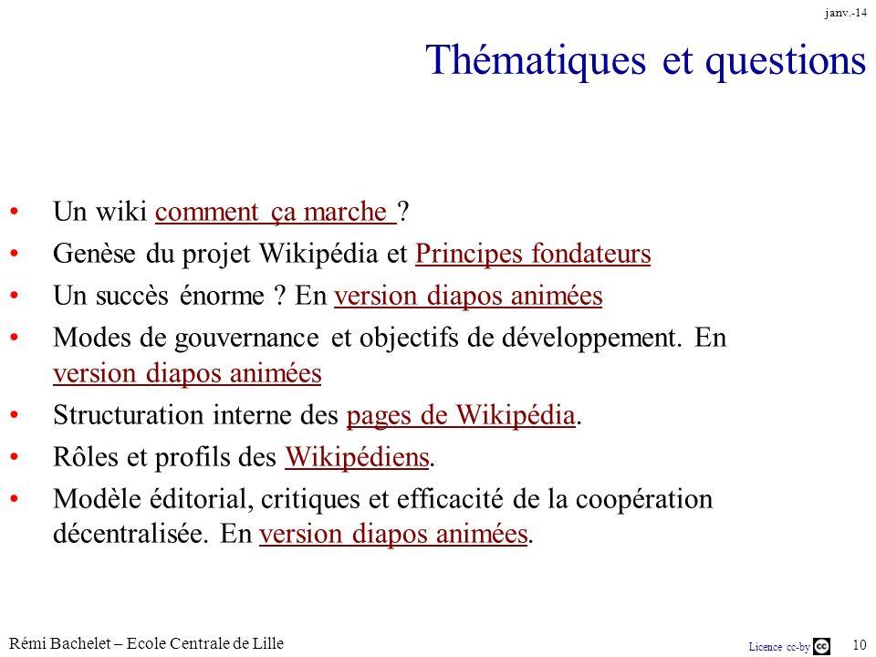 Rémi Bachelet – Ecole Centrale de Lille 10 Licence cc-by janv.-14 Thématiques et questions Un wiki comment ça marche comment ça marche Genèse du projet Wikipédia et Principes fondateursPrincipes fondateurs Un succès énorme .