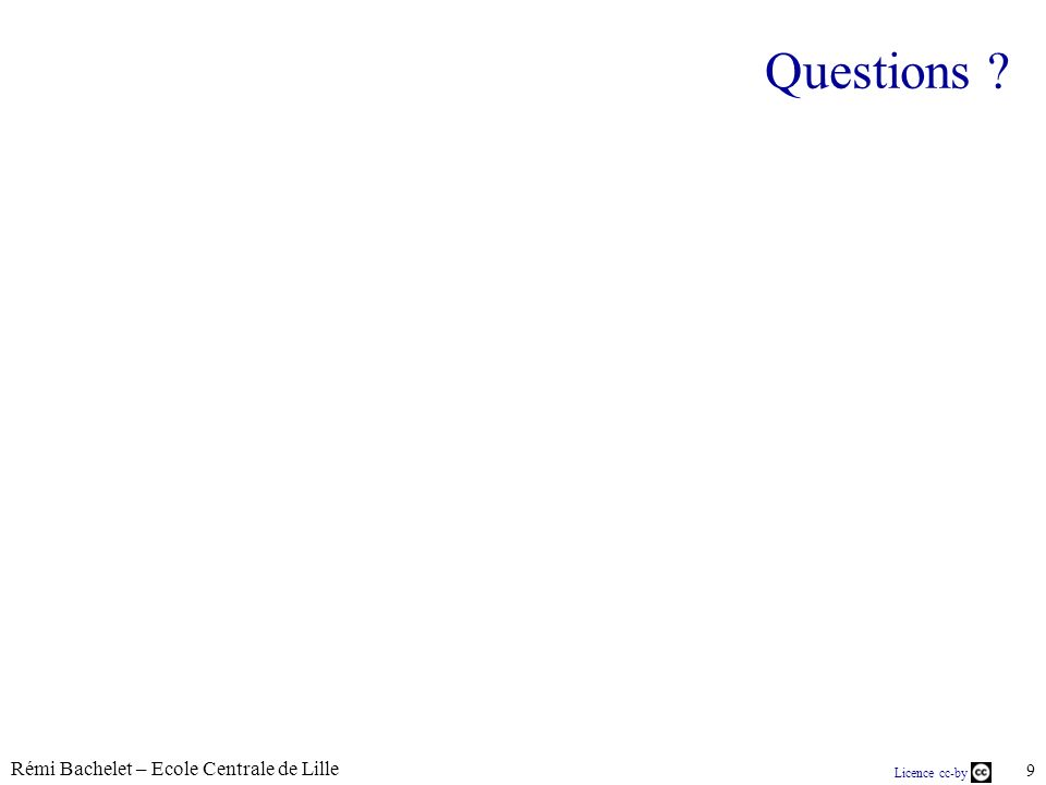 Rémi Bachelet – Ecole Centrale de Lille 9 Licence cc-by Questions