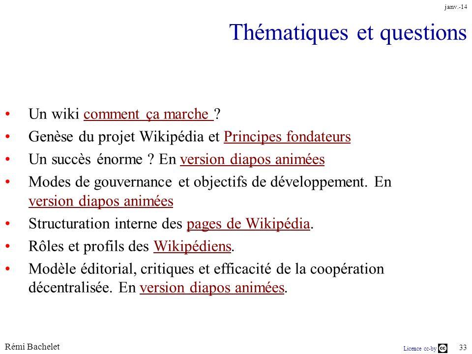 Licence cc-by Rémi Bachelet 33 janv.-14 Thématiques et questions Un wiki comment ça marche comment ça marche Genèse du projet Wikipédia et Principes fondateursPrincipes fondateurs Un succès énorme .