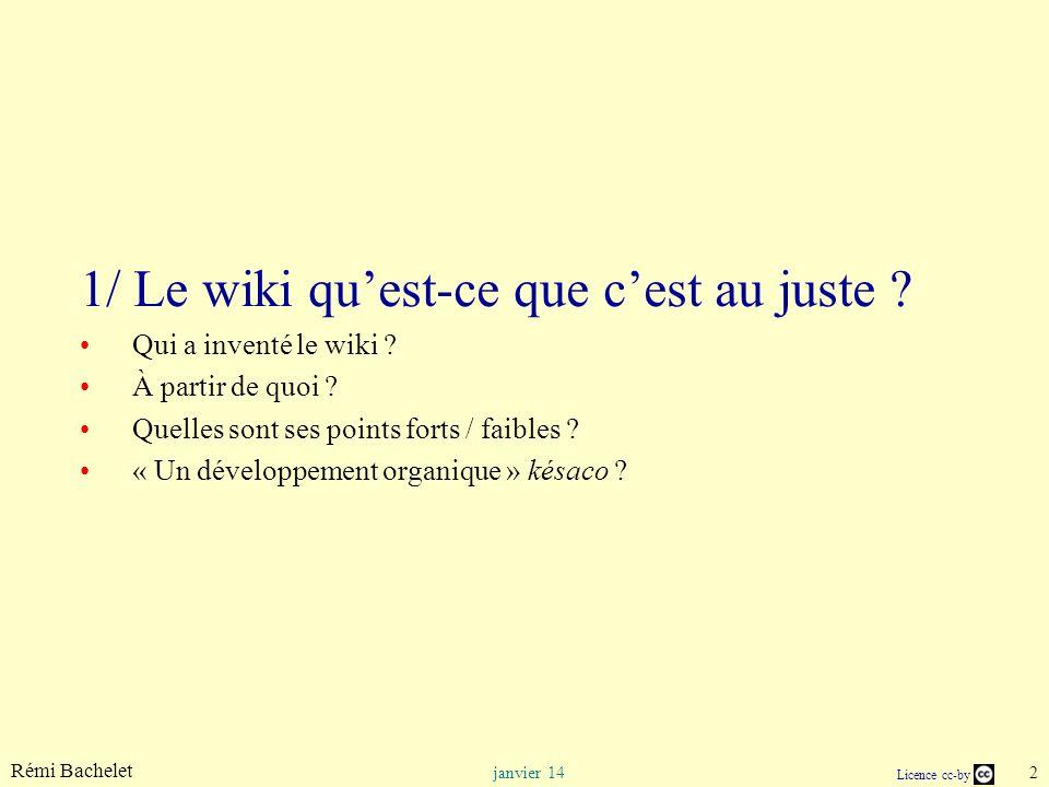 Rémi Bachelet 2 janvier 14 Licence cc-by 1/ Le wiki quest-ce que cest au juste ? Qui a inventé le wiki ? À partir de quoi ? Quelles sont ses points fo
