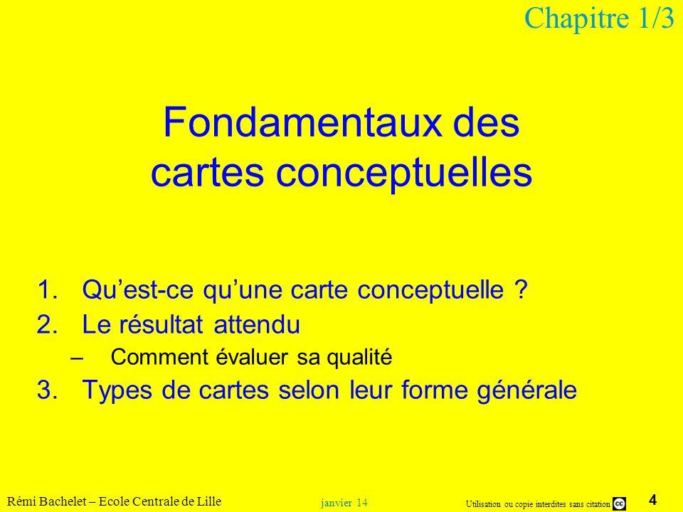 4 Utilisation ou copie interdites sans citation Rémi Bachelet – Ecole Centrale de Lille janvier 14 Fondamentaux des cartes conceptuelles 1.Quest-ce qu