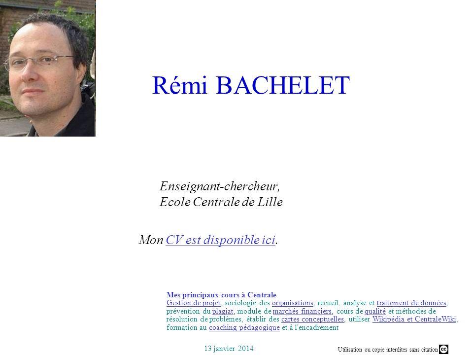 Utilisation ou copie interdites sans citation 13 janvier 2014 Rémi BACHELET Enseignant-chercheur, Ecole Centrale de Lille Mon CV est disponible ici.CV