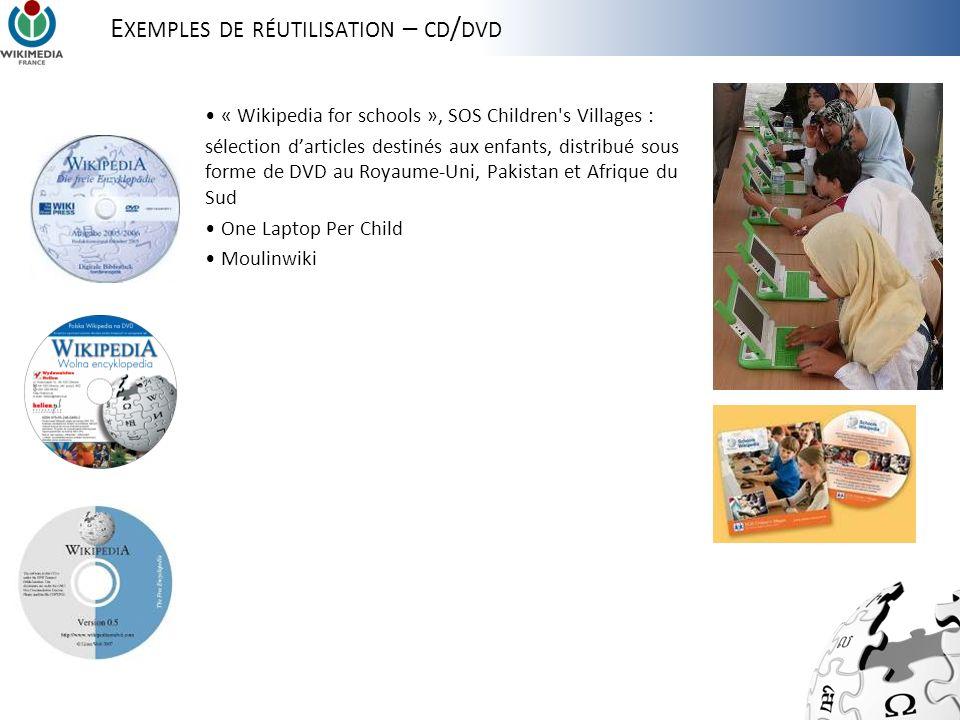 E XEMPLES DE RÉUTILISATION – CD / DVD « Wikipedia for schools », SOS Children s Villages : sélection darticles destinés aux enfants, distribué sous forme de DVD au Royaume-Uni, Pakistan et Afrique du Sud One Laptop Per Child Moulinwiki