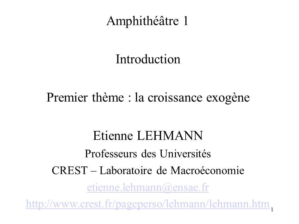1 Amphithéâtre 1 Introduction Premier thème : la croissance exogène Etienne LEHMANN Professeurs des Universités CREST – Laboratoire de Macroéconomie e