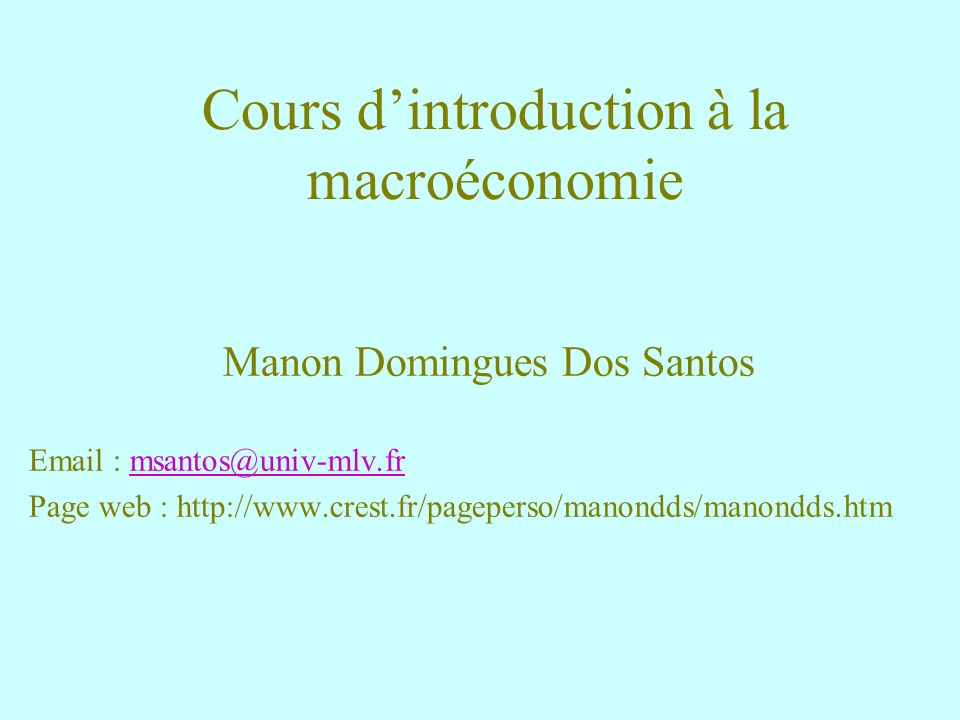 Cours dintroduction à la macroéconomie Manon Domingues Dos Santos Email : msantos@univ-mlv.frmsantos@univ-mlv.fr Page web : http://www.crest.fr/pagepe