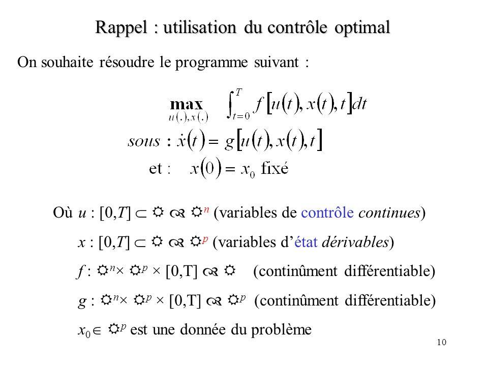 10 Rappel : utilisation du contrôle optimal On souhaite résoudre le programme suivant : Où u : [0,T] n (variables de contrôle continues) x : [0,T] p (variables détat dérivables) f : n × p × [0,T] (continûment différentiable) g : n × p × [0,T] p (continûment différentiable) x 0 p est une donnée du problème