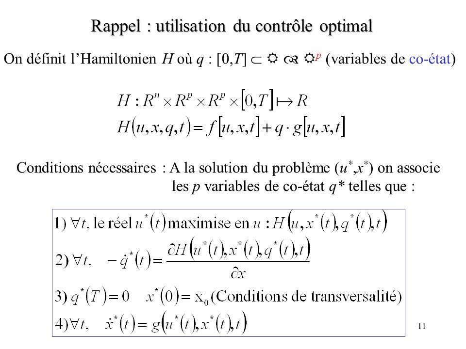 11 Rappel : utilisation du contrôle optimal On définit lHamiltonien H où q : [0,T] p (variables de co-état) Conditions nécessaires : A la solution du problème (u *,x * ) on associe les p variables de co-état q* telles que :
