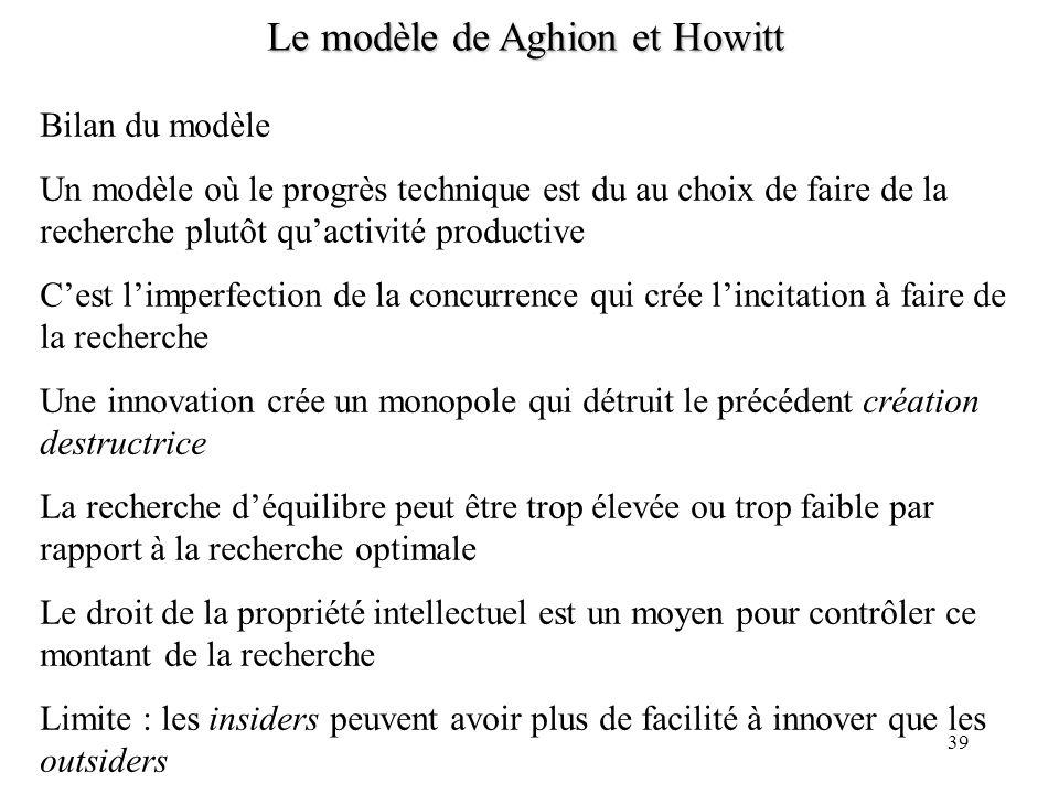 38 Le modèle de Aghion et Howitt Il peut y avoir insuffisance de la recherche à léquilibre Exemple : lorsque 1, n tend vers 0 à léquilibre (car le mon