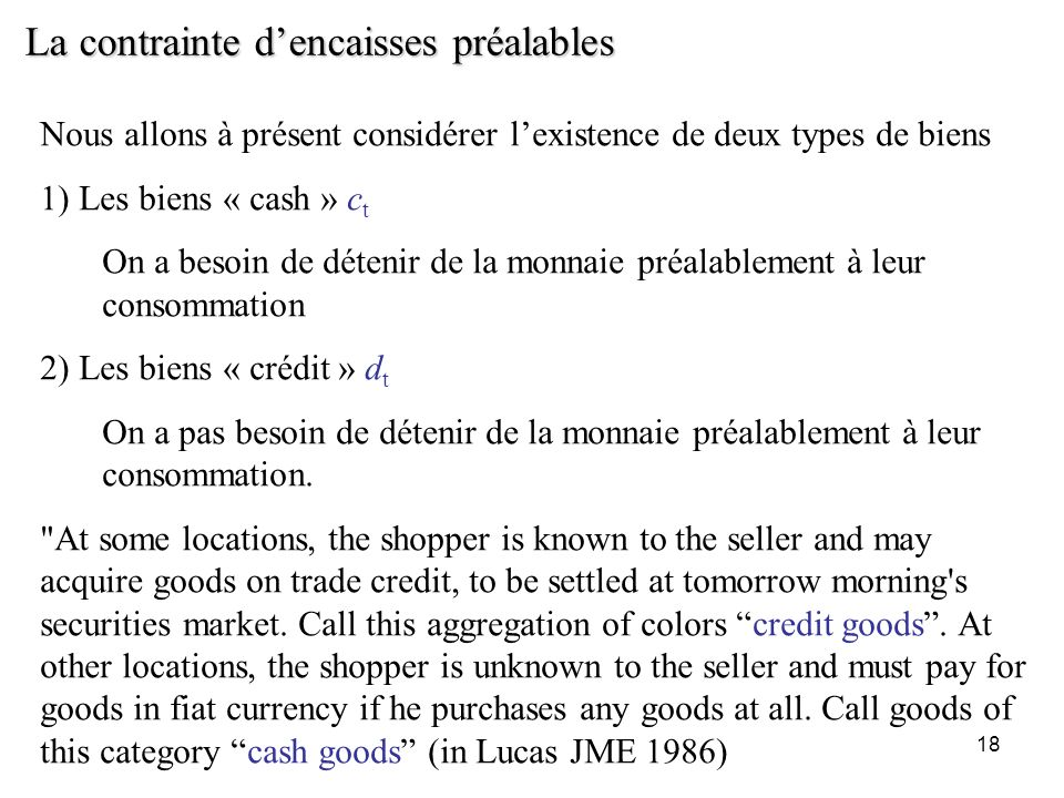 18 La contrainte dencaisses préalables Nous allons à présent considérer lexistence de deux types de biens 1) Les biens « cash » c t On a besoin de dét