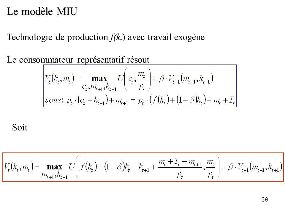 39 Le modèle MIU Technologie de production f(k t ) avec travail exogène Le consommateur représentatif résout Soit