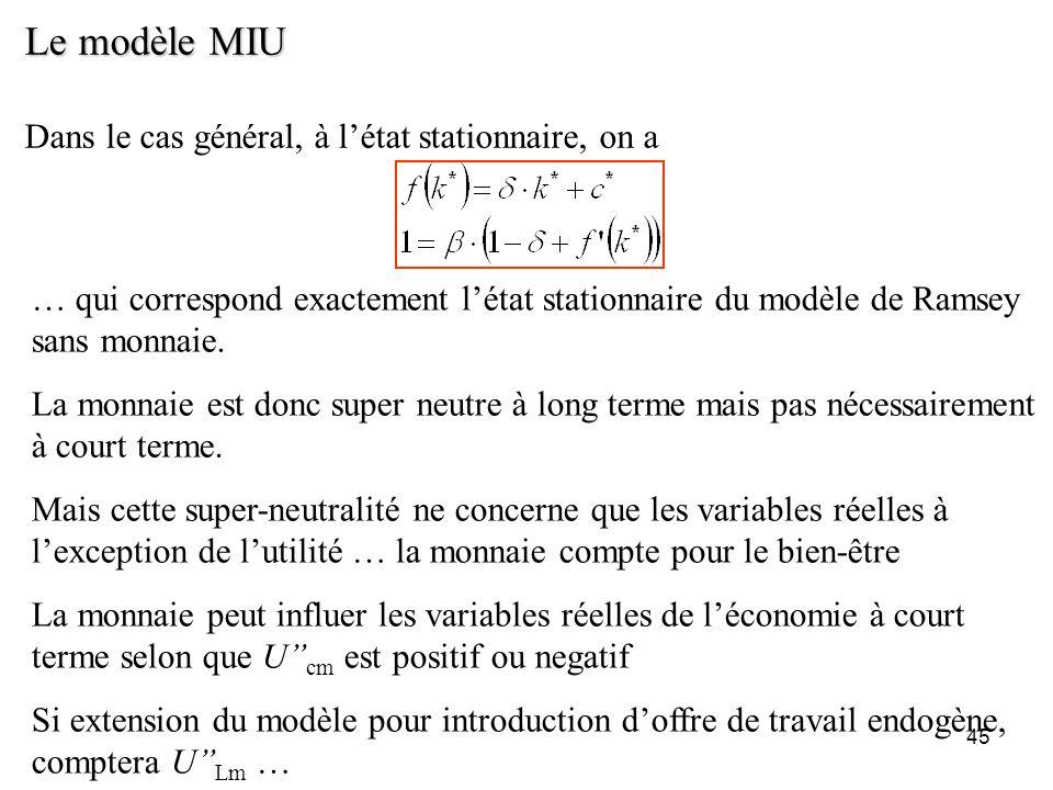 45 Le modèle MIU Dans le cas général, à létat stationnaire, on a … qui correspond exactement létat stationnaire du modèle de Ramsey sans monnaie. La m