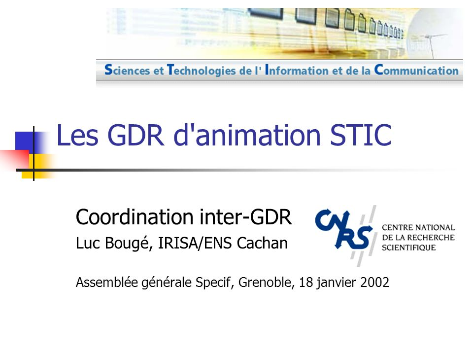 L histoire Vers 1980: GRECO CNRS, programmes MRT Création des GDR CNRS SPI + PRC MRT Fonds recherche technologie Comité inter-GDR-PRC Crise de 1998: Retrait du MENRT Restructuration en 5 GDR 2002: Renouvellement GDR d animation STIC