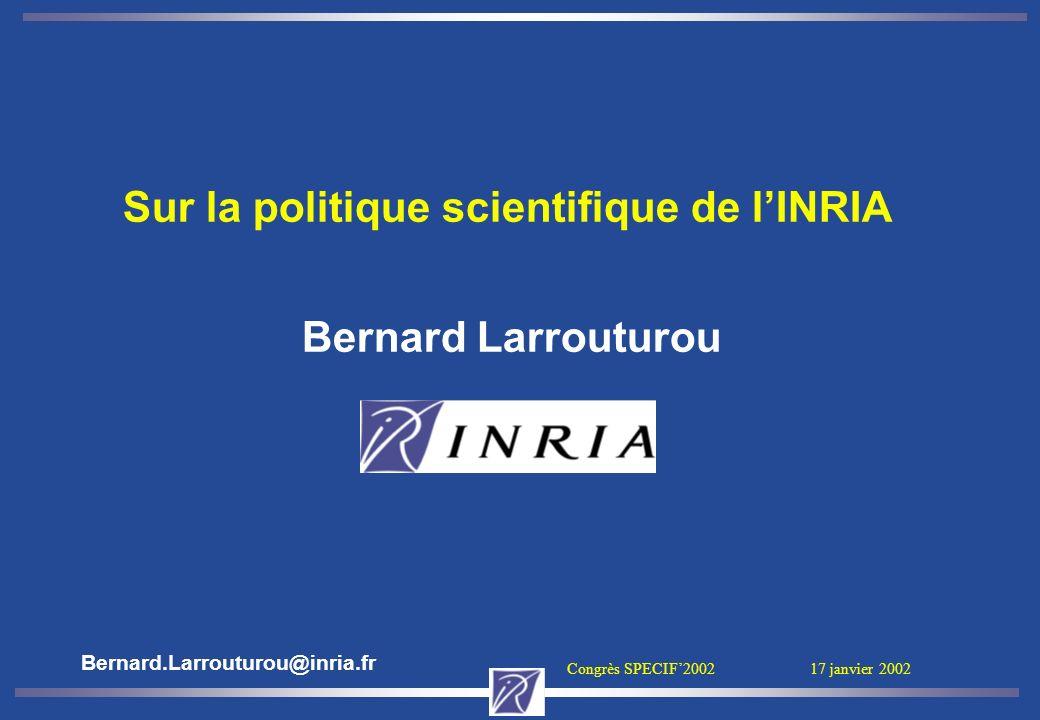 Congrès SPECIF2002 17 janvier 2002 Sur la politique scientifique de lINRIA Bernard Larrouturou Bernard.Larrouturou@inria.fr