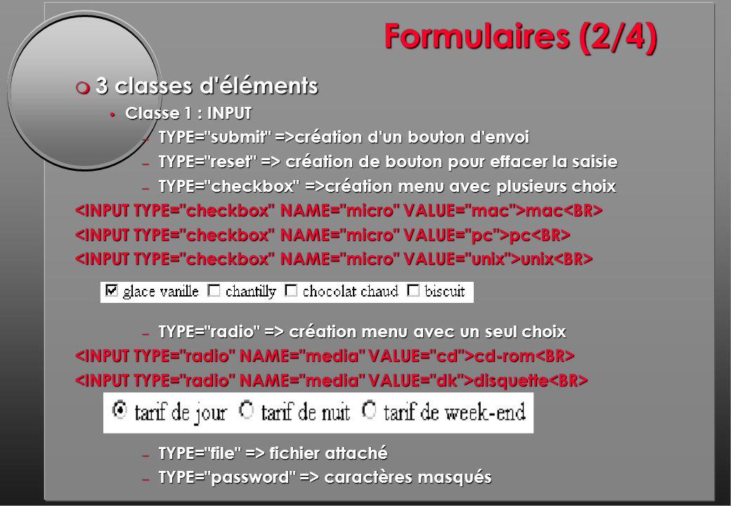 Formulaires (2/4) m 3 classes d éléments Classe 1 : INPUT Classe 1 : INPUT – TYPE= submit =>création d un bouton d envoi – TYPE= reset => création de bouton pour effacer la saisie – TYPE= checkbox =>création menu avec plusieurs choix mac mac pc pc unix unix – TYPE= radio => création menu avec un seul choix cd-rom cd-rom disquette disquette – TYPE= file => fichier attaché – TYPE= password => caractères masqués