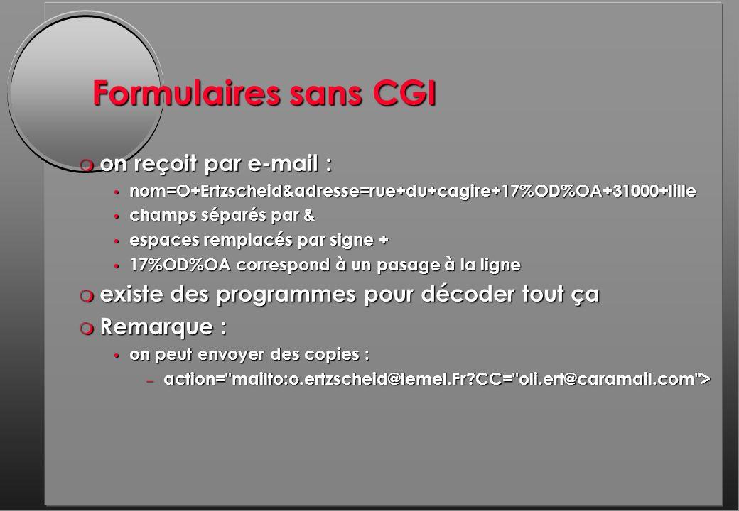 Formulaires sans CGI m on reçoit par e-mail : nom=O+Ertzscheid&adresse=rue+du+cagire+17%OD%OA+31000+lille nom=O+Ertzscheid&adresse=rue+du+cagire+17%OD%OA+31000+lille champs séparés par & champs séparés par & espaces remplacés par signe + espaces remplacés par signe + 17%OD%OA correspond à un pasage à la ligne 17%OD%OA correspond à un pasage à la ligne m existe des programmes pour décoder tout ça m Remarque : on peut envoyer des copies : on peut envoyer des copies : – action= mailto:o.ertzscheid@lemel.Fr CC= oli.ert@caramail.com >