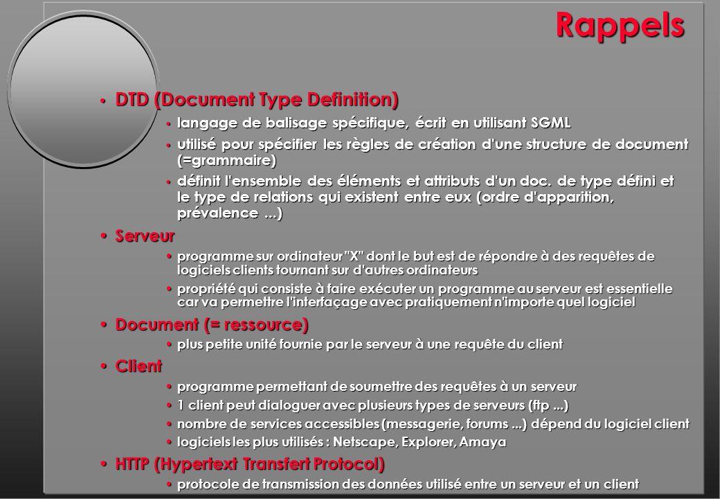 Rappels DTD (Document Type Definition) DTD (Document Type Definition) langage de balisage spécifique, écrit en utilisant SGML langage de balisage spécifique, écrit en utilisant SGML utilisé pour spécifier les règles de création d une structure de document (=grammaire) utilisé pour spécifier les règles de création d une structure de document (=grammaire) définit l ensemble des éléments et attributs d un doc.