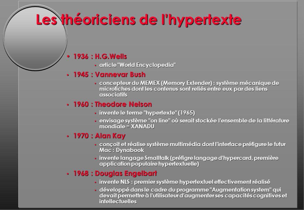 Les théoriciens de l hypertexte 1936 : H.G.Wells 1936 : H.G.Wells article World Encyclopedia article World Encyclopedia 1945 : Vannevar Bush 1945 : Vannevar Bush concepteur du MEMEX (Memory Extender) : système mécanique de microfiches dont les contenus sont reliés entre eux par des liens associatifs concepteur du MEMEX (Memory Extender) : système mécanique de microfiches dont les contenus sont reliés entre eux par des liens associatifs 1960 : Theodore Nelson 1960 : Theodore Nelson invente le terme hypertexte (1965) invente le terme hypertexte (1965) envisage système on line où serait stockée l ensemble de la littérature mondiale = XANADU envisage système on line où serait stockée l ensemble de la littérature mondiale = XANADU 1970 : Alan Kay 1970 : Alan Kay conçoit et réalise système multimédia dont l interface préfigure le futur Mac : Dynabook conçoit et réalise système multimédia dont l interface préfigure le futur Mac : Dynabook invente langage Smalltalk (préfigre langage d hypercard, première application populaire hypertextuelle) invente langage Smalltalk (préfigre langage d hypercard, première application populaire hypertextuelle) 1968 : Douglas Engelbart 1968 : Douglas Engelbart invente NLS : premier système hypertextuel effectivement réalisé invente NLS : premier système hypertextuel effectivement réalisé développé dans le cadre du programme Augmentation system qui devait permettre à l utilisateur d augmenter ses capacités cognitives et intellectuelles développé dans le cadre du programme Augmentation system qui devait permettre à l utilisateur d augmenter ses capacités cognitives et intellectuelles