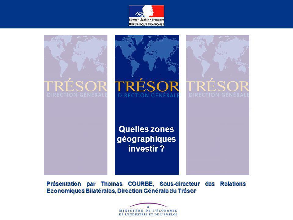 Présentation par Thomas COURBE, Sous-directeur des Relations Economiques Bilatérales, Direction Générale du Trésor Quelles zones géographiques investi