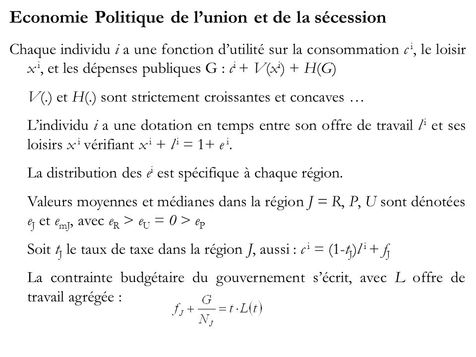 Economie Politique de lunion et de la sécession Chaque individu i a une fonction dutilité sur la consommation c i, le loisir x i, et les dépenses publiques G : c i + V(x i ) + H(G) V(.) et H(.) sont strictement croissantes et concaves … Lindividu i a une dotation en temps entre son offre de travail l i et ses loisirs x i vérifiant x i + l i = 1+ e i.
