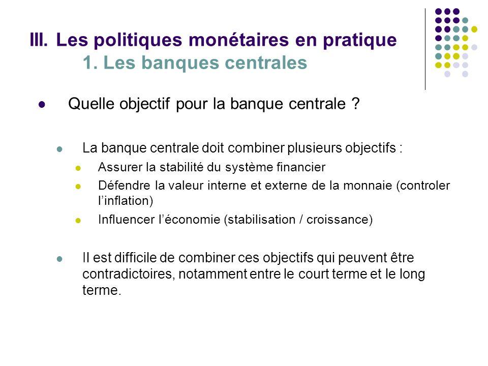 III. Les politiques monétaires en pratique 1. Les banques centrales Quelle objectif pour la banque centrale ? La banque centrale doit combiner plusieu
