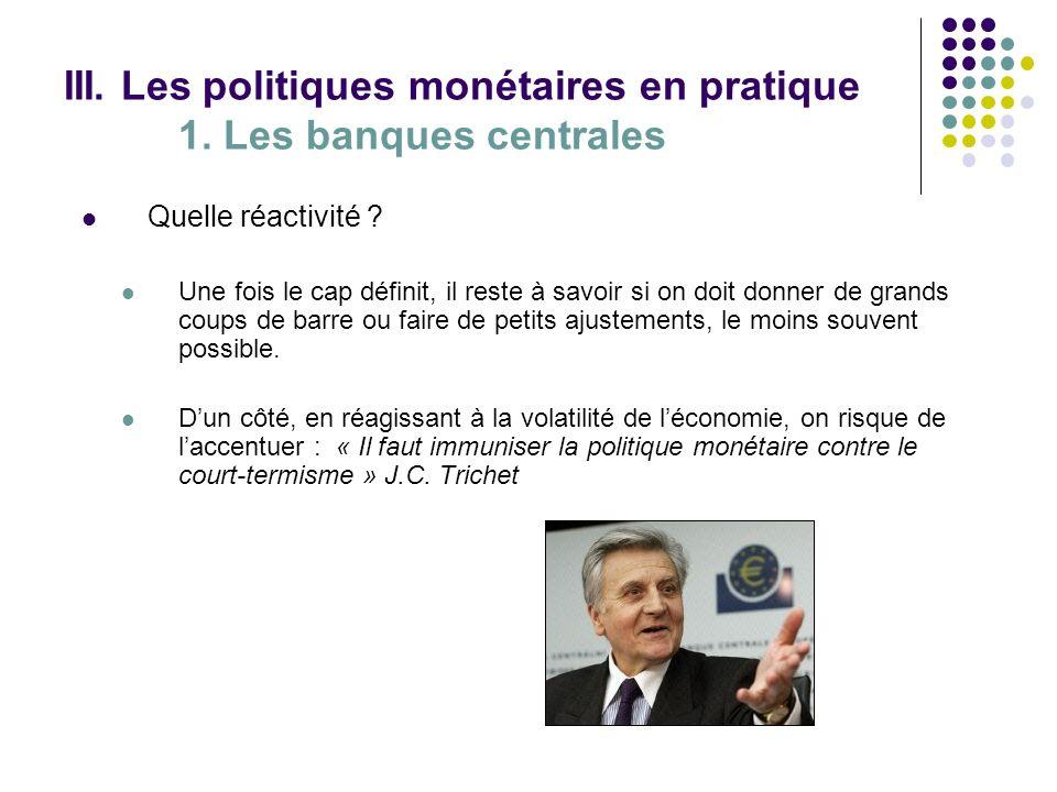 III. Les politiques monétaires en pratique 1. Les banques centrales Quelle réactivité ? Une fois le cap définit, il reste à savoir si on doit donner d