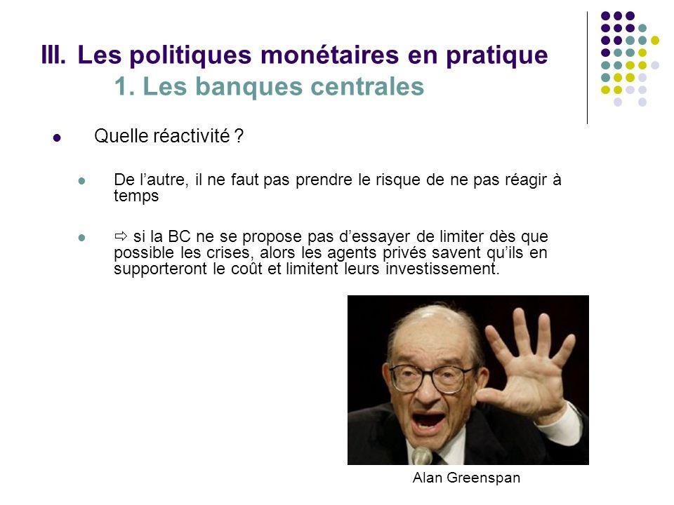 III. Les politiques monétaires en pratique 1. Les banques centrales Quelle réactivité ? De lautre, il ne faut pas prendre le risque de ne pas réagir à