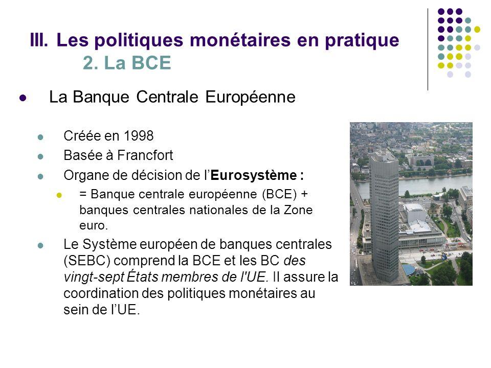 III. Les politiques monétaires en pratique 2. La BCE La Banque Centrale Européenne Créée en 1998 Basée à Francfort Organe de décision de lEurosystème