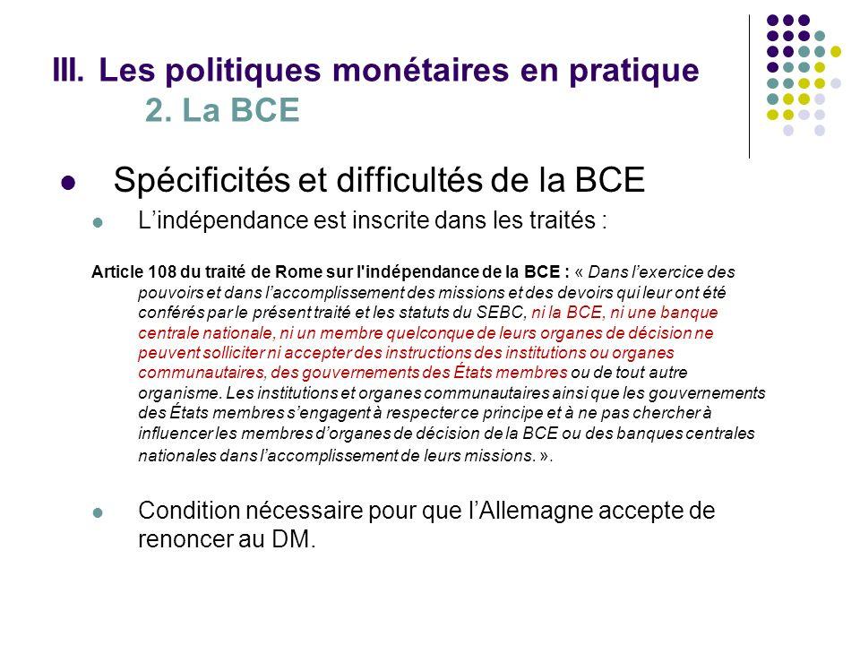 III. Les politiques monétaires en pratique 2. La BCE Spécificités et difficultés de la BCE Lindépendance est inscrite dans les traités : Article 108 d