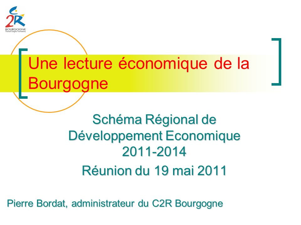 Une lecture économique de la Bourgogne Schéma Régional de Développement Economique 2011-2014 Réunion du 19 mai 2011 Pierre Bordat, administrateur du C