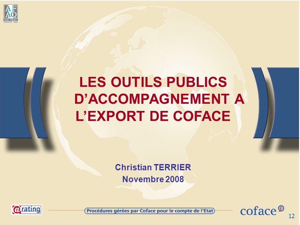 12 LES OUTILS PUBLICS DACCOMPAGNEMENT A LEXPORT DE COFACE Christian TERRIER Novembre 2008